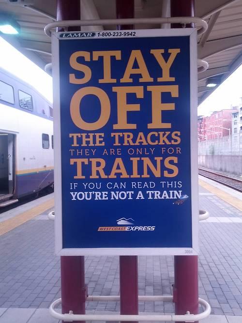 Bleib von den Schienen runter. Die sind nur für Züge. Wenn Du das hier lesen kannst, dann bist Du kein Zug.
